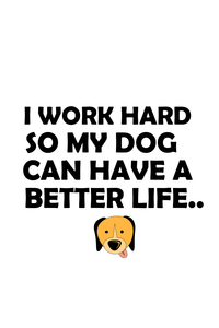I Work Hard For My Dog