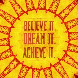 Believe It Dream It Achieve It