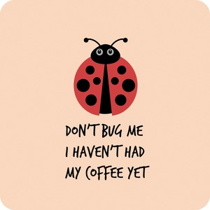 Don't Bug Me I Haven't Had My Coffee Yet