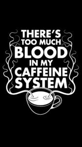 Too Much Blood In My Caffeine System