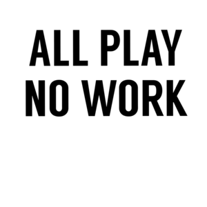 All Play No Work 2